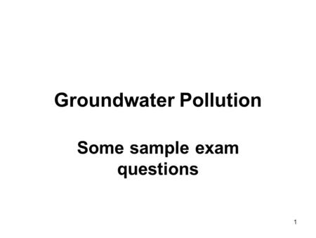 1 Groundwater Pollution Some sample exam questions.