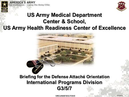 AMERICA'S ARMY Our Profession – Living the Army Ethic Slide 1 UNCLASSIFIED/FOUO US Army Medical Department Center & School, US Army Health Readiness Center.