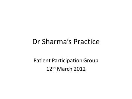 Dr Sharma's Practice Patient Participation Group 12 th March 2012.