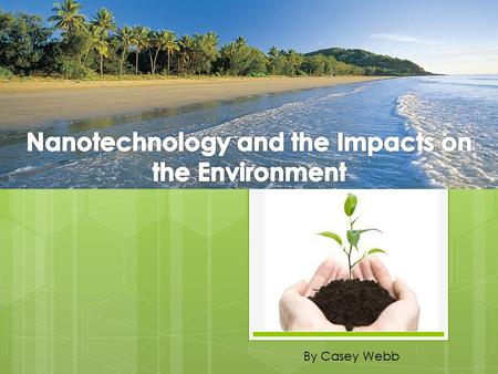 By Casey Webb. Introduction  The environment is our home.  Nanotechnology is a term surrounding nanoscale science, engineering and technology (Sargent,