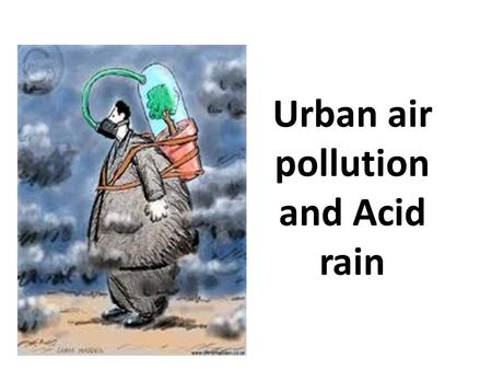 Urban air pollution and Acid rain. Pollutants Primary – emitted directly exhaust fumes factory chimneys Oil spills Secondary – primary reacts with substances.
