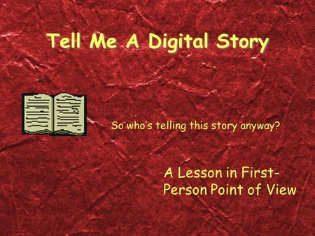 Tell Me A Digital Story So who's telling this story anyway? A Lesson in First- Person Point of View.