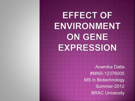 Anamika Datta #MNS-12376005 MS in Biotechnology Summer-2012 BRAC University.