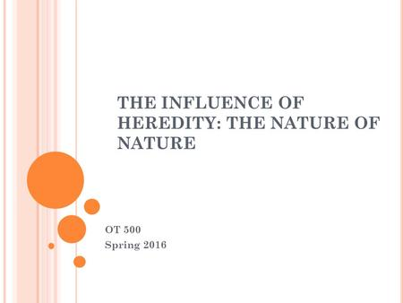 THE INFLUENCE OF HEREDITY: THE NATURE OF NATURE OT 500 Spring 2016.