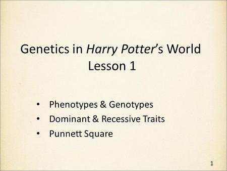 Genetics in Harry Potter's World Lesson 1 Phenotypes & Genotypes Dominant & Recessive Traits Punnett Square 1.
