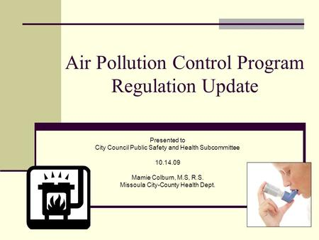 Air Pollution Control Program Regulation Update Presented to City Council Public Safety and Health Subcommittee 10.14.09 Mamie Colburn, M.S, R.S. Missoula.