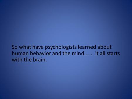 So what have psychologists learned about human behavior and the mind... it all starts with the brain.