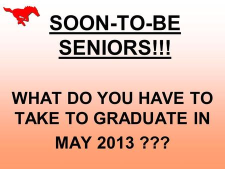 SOON-TO-BE SENIORS!!! WHAT DO YOU HAVE TO TAKE TO GRADUATE IN MAY 2013 ???