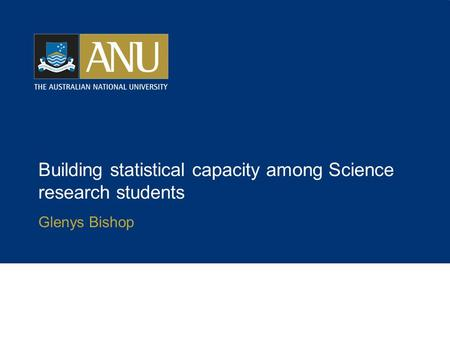 Building statistical capacity among Science research students Glenys Bishop.