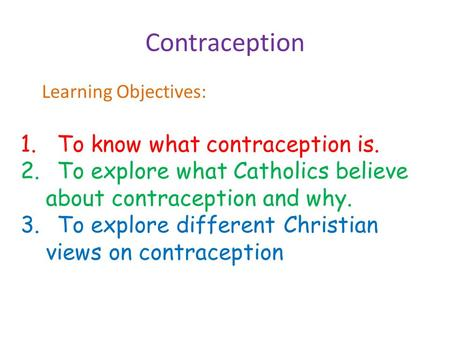 Contraception Learning Objectives: 1.To know what contraception is. 2.To explore what Catholics believe about contraception and why. 3.To explore different.