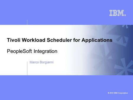 © 2012 IBM Corporation Tivoli Workload Scheduler for Applications PeopleSoft Integration Marco Borgianni.