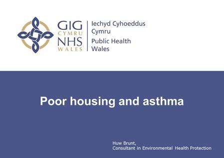 Public Health Wales Poor housing and asthma Huw Brunt, Consultant in Environmental Health Protection.