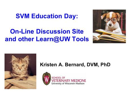 SVM Education Day: On-Line Discussion Site and other Tools Kristen A. Bernard, DVM, PhD.