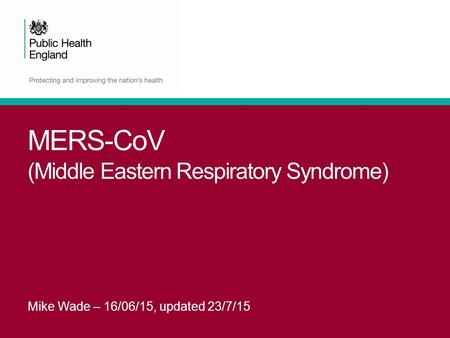 MERS-CoV (Middle Eastern Respiratory Syndrome) Mike Wade – 16/06/15, updated 23/7/15.
