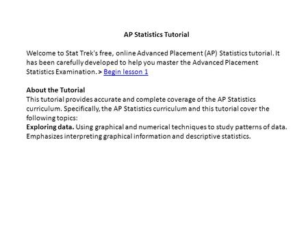 AP Statistics Tutorial Welcome to Stat Trek's free, online Advanced Placement (AP) Statistics tutorial. It has been carefully developed to help you master.