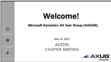 Explore engage elevate May 14, 2015 AUSTIN CHAPTER MEETING Microsoft Dynamics AX User Group (AXUG®)