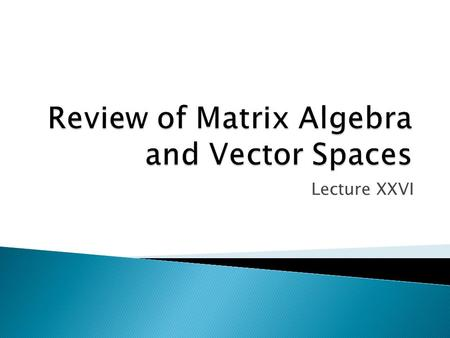 Lecture XXVI.  The material for this lecture is found in James R. Schott Matrix Analysis for Statistics (New York: John Wiley & Sons, Inc. 1997).  A.