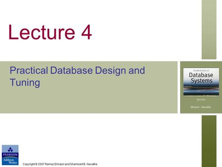 Copyright © 2007 Ramez Elmasri and Shamkant B. Navathe Lecture 4 Practical Database Design and Tuning.