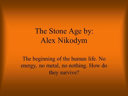 The Stone Age by: Alex Nikodym The beginning of the human life. No energy, no metal, no nothing. How do they survive?