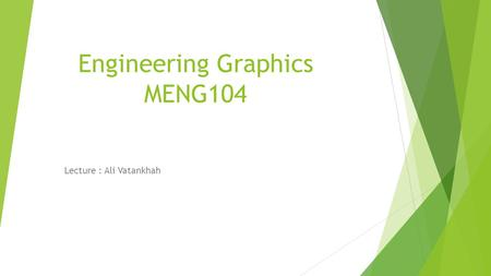 Engineering Graphics MENG104 Lecture : Ali Vatankhah.