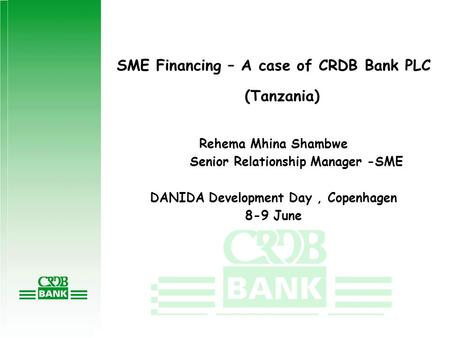 SME Financing – A case of CRDB Bank PLC (Tanzania) Rehema Mhina Shambwe Senior Relationship Manager -SME DANIDA Development Day, Copenhagen 8-9 June.