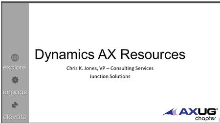 Explore engage elevate Dynamics AX Resources Chris K. Jones, VP – Consulting Services Junction Solutions.