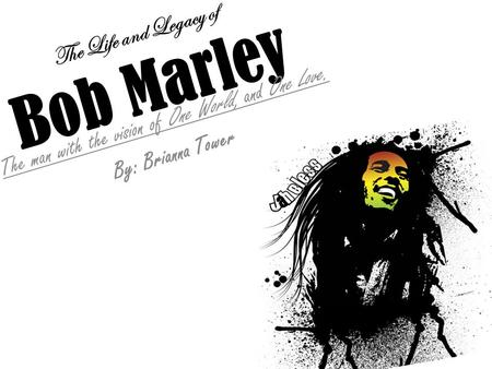 The Life and Legacy of Bob Marley The man with the vision of One World, and One Love. By: Brianna Tower.
