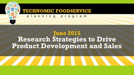 TECHNOMIC FOODSERVICE planning program June 2015 Research Strategies to Drive Product Development and Sales.