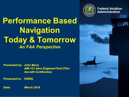 Federal Aviation Administration Performance Based Navigation Today & Tomorrow An FAA Perspective Presented by: John Barry AIR-131 Aero Engineer/Tech Pilot.