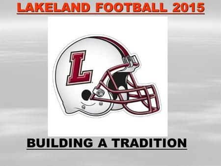 LAKELAND FOOTBALL 2015 BUILDING A TRADITION. PROOF IN THE HISTORY LANCER FOOTBALL PLAYOFFS 1983 1989 1996 THREE PLAYOFFS IN 40 YEAR HISTORY 2002 2004.