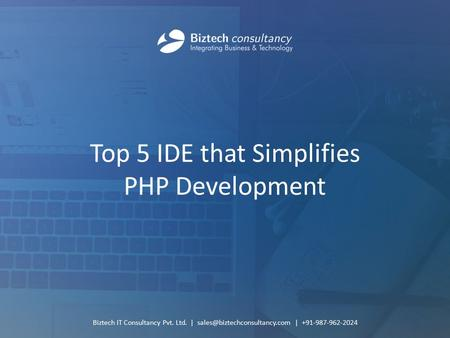 Top 5 IDE that Simplifies PHP Development Biztech IT Consultancy Pvt. Ltd. | | +91-987-962-2024.