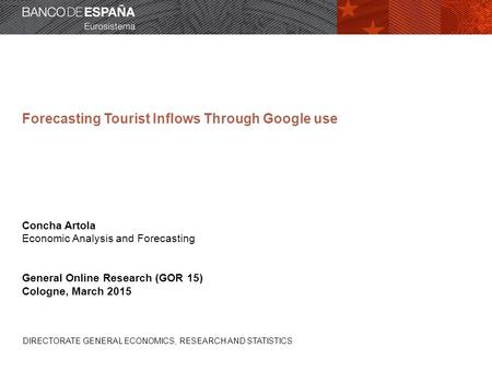 DIRECTORATE GENERAL ECONOMICS, RESEARCH AND STATISTICS Forecasting Tourist Inflows Through Google use Concha Artola Economic Analysis and Forecasting General.