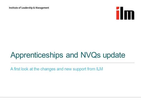 Apprenticeships and NVQs update A first look at the changes and new support from ILM.