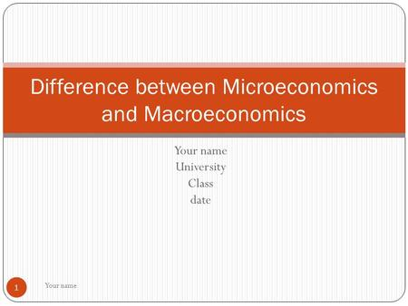 Your name University Class date Your name 1 Difference between Microeconomics and Macroeconomics.