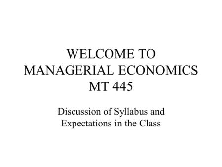 WELCOME TO MANAGERIAL ECONOMICS MT 445 Discussion of Syllabus and Expectations in the Class.
