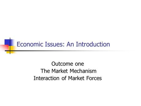 Economic Issues: An Introduction Outcome one The Market Mechanism Interaction of Market Forces.