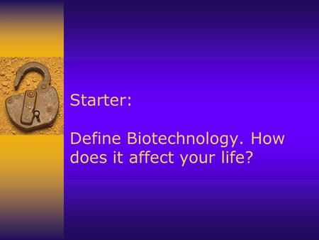 Starter: Define Biotechnology. How does it affect your life?
