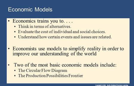 Copyright © 2004 South-Western/Thomson Learning Economic Models Economics trains you to.... Think in terms of alternatives. Evaluate the cost of individual.