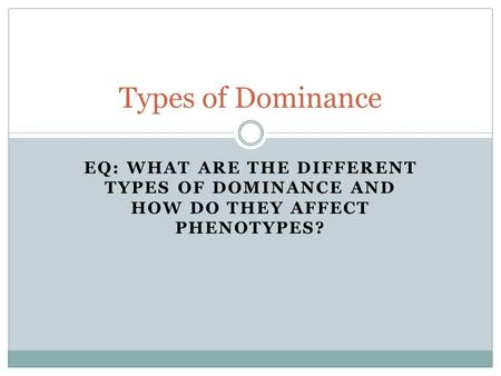 EQ: WHAT ARE THE DIFFERENT TYPES OF DOMINANCE AND HOW DO THEY AFFECT PHENOTYPES? Types of Dominance.