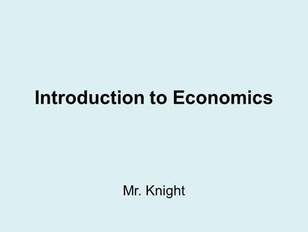 Introduction to Economics Mr. Knight. Definition of Economics The study of choices that people make to satisfy their needs and wants.