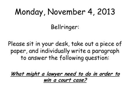Monday, November 4, 2013 Bellringer: Please sit in your desk, take out a piece of paper, and individually write a paragraph to answer the following question: