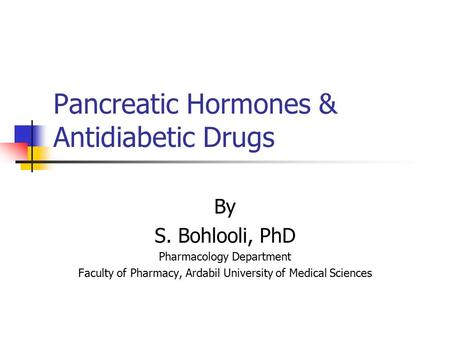 Pancreatic Hormones & Antidiabetic Drugs By S. Bohlooli, PhD Pharmacology Department Faculty of Pharmacy, Ardabil University of Medical Sciences.