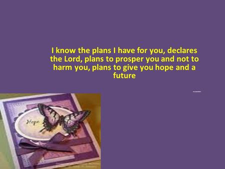 I know the plans I have for you, declares the Lord, plans to prosper you and not to harm you, plans to give you hope and a future Jeremiah 29:11.