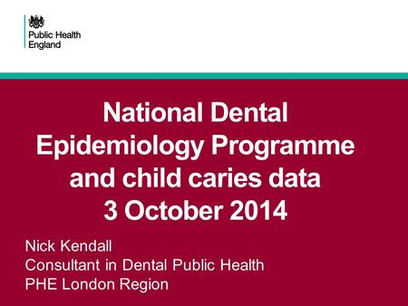 National Dental Epidemiology Programme and child caries data 3 October 2014 Nick Kendall Consultant in Dental Public Health PHE London Region.