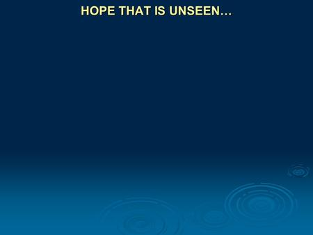 HOPE THAT IS UNSEEN…. Romans 8:24 … But hope that is seen is no hope at all. Who hopes for what he already has?