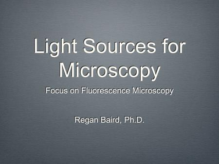 Light Sources for Microscopy Focus on Fluorescence Microscopy Regan Baird, Ph.D. Focus on Fluorescence Microscopy Regan Baird, Ph.D.