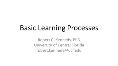 Basic Learning Processes Robert C. Kennedy, PhD University of Central Florida