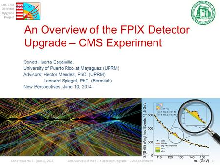 LHC CMS Detector Upgrade Project An Overview of the FPIX Detector Upgrade – CMS Experiment Conett Huerta Escamilla, University of Puerto Rico at Mayaguez.