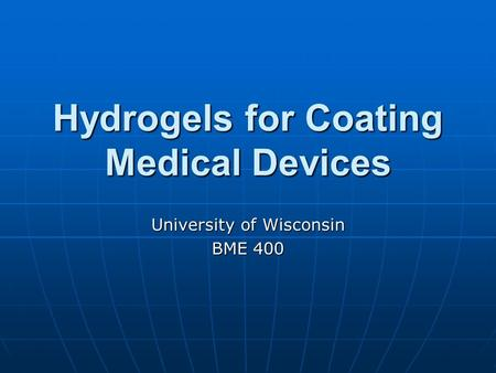 Hydrogels for Coating Medical Devices University of Wisconsin BME 400.
