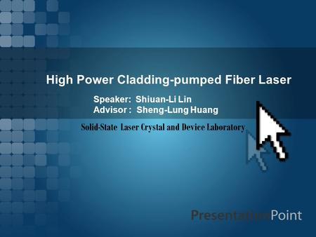 High Power Cladding-pumped Fiber Laser Speaker: Shiuan-Li Lin Advisor : Sheng-Lung Huang Solid-State Laser Crystal and Device Laboratory.